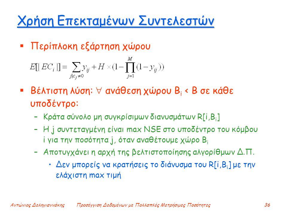 Αντώνιος ΔεληγιαννάκηςΠροσέγγιση Δεδομένων με Πολλαπλές Μετρήσιμες Ποσότητες36 Χρήση Επεκταμένων Συντελεστών  Περίπλοκη εξάρτηση χώρου  Βέλτιστη λύση:  ανάθεση χώρου B i < B σε κάθε υποδέντρο: –Κράτα σύνολο μη συγκρίσιμων διανυσμάτων R[i,B i ] –Η j συντεταγμένη είναι max NSE στο υποδέντρο του κόμβου i για την ποσότητα j, όταν αναθέτουμε χώρο B i –Αποτυγχάνει η αρχή της βελτιστοποίησης αλγορίθμων Δ.Π.