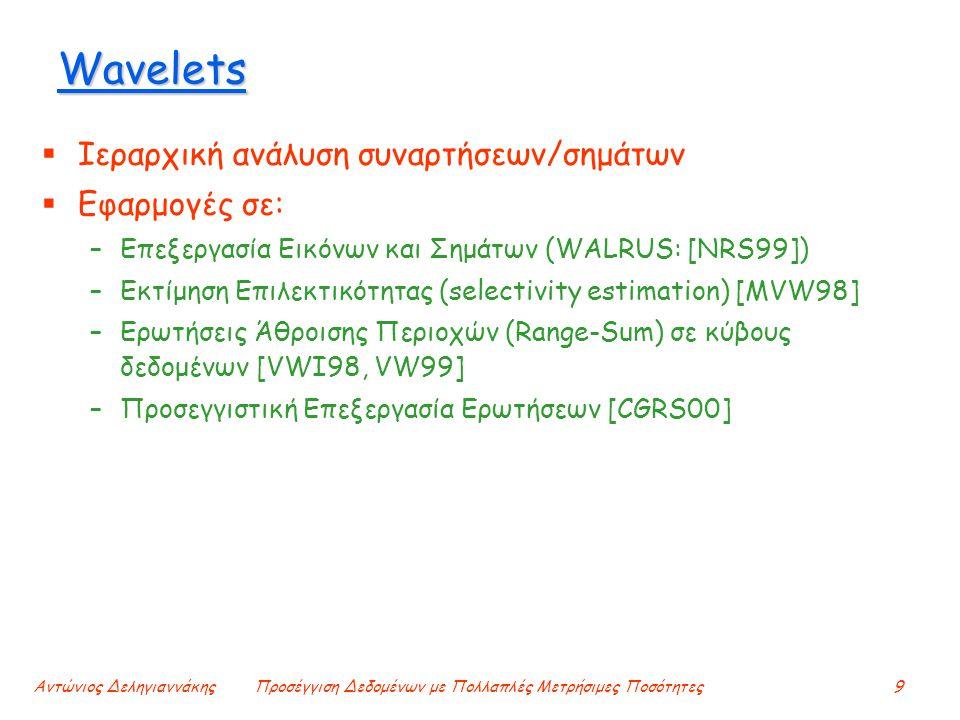 Αντώνιος ΔεληγιαννάκηςΠροσέγγιση Δεδομένων με Πολλαπλές Μετρήσιμες Ποσότητες9 Wavelets  Ιεραρχική ανάλυση συναρτήσεων/σημάτων  Εφαρμογές σε: –Επεξεργασία Εικόνων και Σημάτων (WALRUS: [NRS99]) –Εκτίμηση Επιλεκτικότητας (selectivity estimation) [MVW98] –Ερωτήσεις Άθροισης Περιοχών (Range-Sum) σε κύβους δεδομένων [VWI98, VW99] –Προσεγγιστική Επεξεργασία Ερωτήσεων [CGRS00]