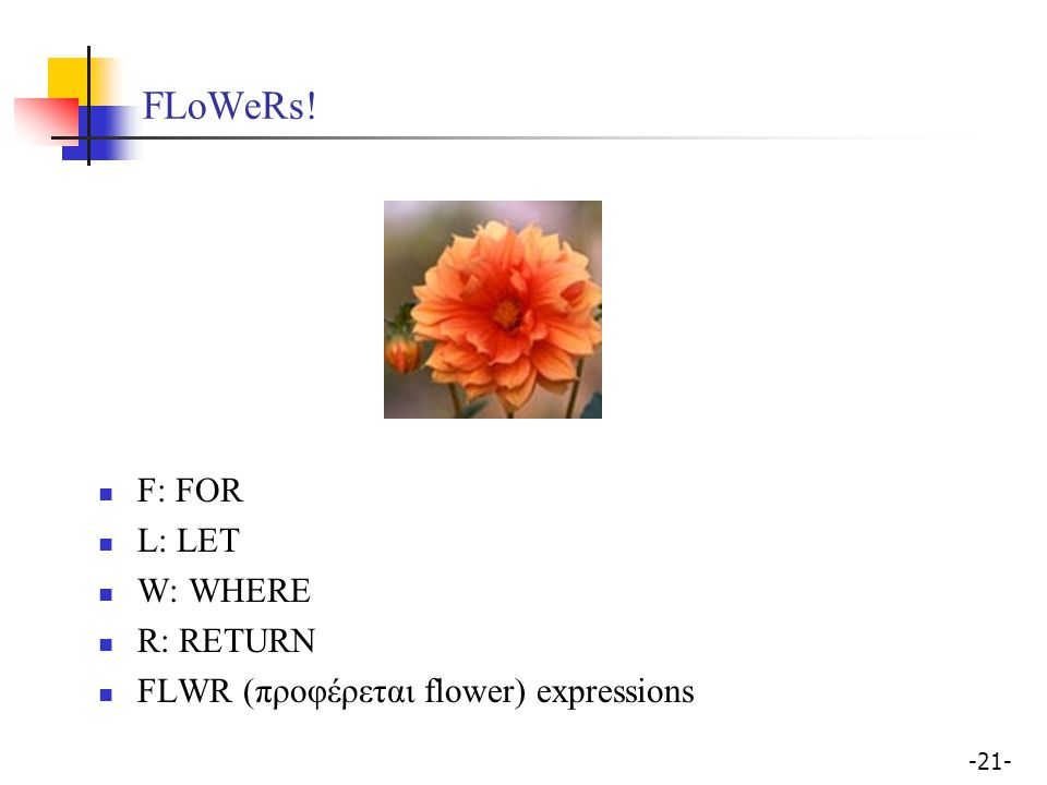 -21- FLoWeRs! F: FOR L: LET W: WHERE R: RETURN FLWR (προφέρεται flower) expressions
