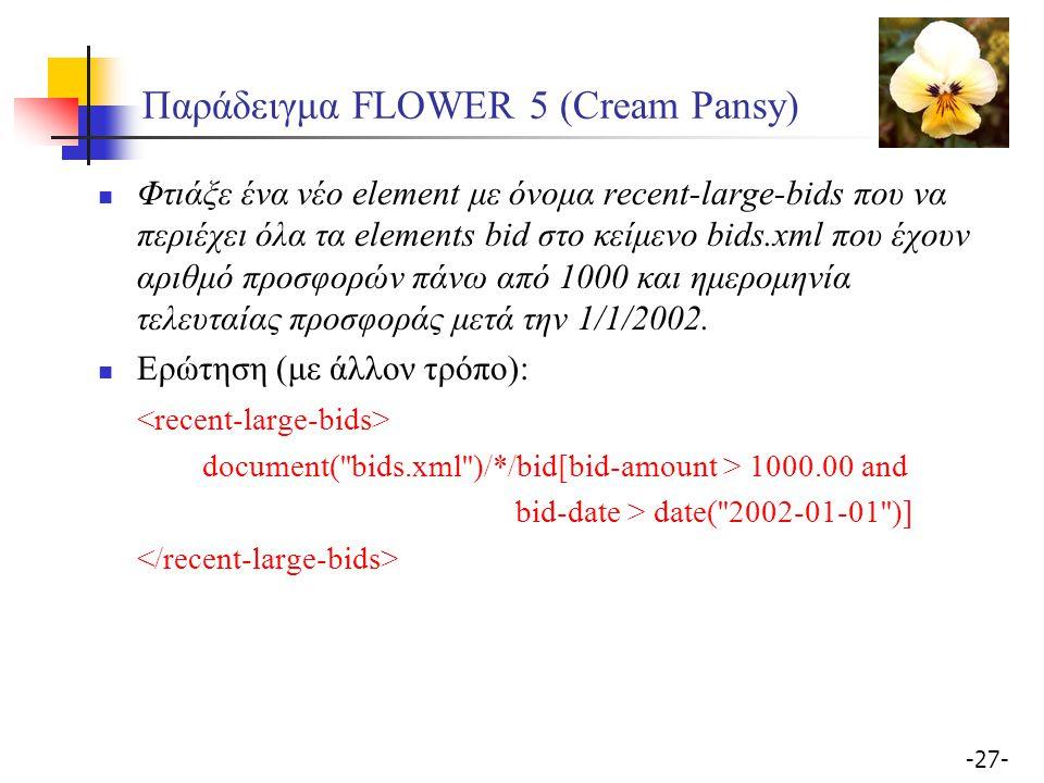 -27- Παράδειγμα FLOWER 5 (Cream Pansy) Φτιάξε ένα νέο element με όνομα recent-large-bids που να περιέχει όλα τα elements bid στο κείμενο bids.xml που