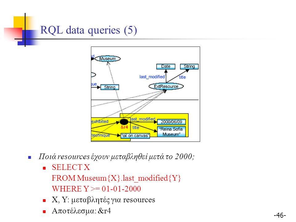 -46- RQL data queries (5) Ποιά resources έχουν μεταβληθεί μετά το 2000; SELECT Χ FROM Museum{X}.last_modified{Y} WHERE Y >= 01-01-2000 X, Y: μεταβλητέ
