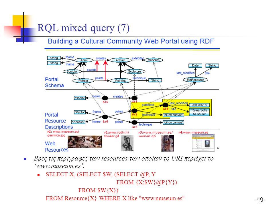 -49- RQL mixed query (7) Βρες τις περιγραφές των resources των οποίων το URI περιέχει το 'www.museum.es'. SELECT X, (SELECT $W, (SELECT @P, Y FROM {X;