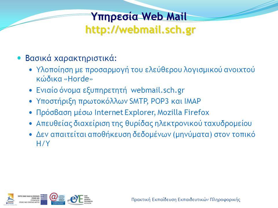 Πρακτική Εκπαίδευση Εκπαιδευτικών Πληροφορικής Υπηρεσία Web Mail http://webmail.sch.gr Βασικά χαρακτηριστικά: Υλοποίηση με προσαρμογή του ελεύθερου λογισμικού ανοιχτού κώδικα «Horde» Ενιαίο όνομα εξυπηρετητή webmail.sch.gr Υποστήριξη πρωτοκόλλων SMTP, POP3 και IMAP Πρόσβαση μέσω Internet Explorer, Mozilla Firefox Απευθείας διαχείριση της θυρίδας ηλεκτρονικού ταχυδρομείου Δεν απαιτείται αποθήκευση δεδομένων (μηνύματα) στον τοπικό Η/Υ