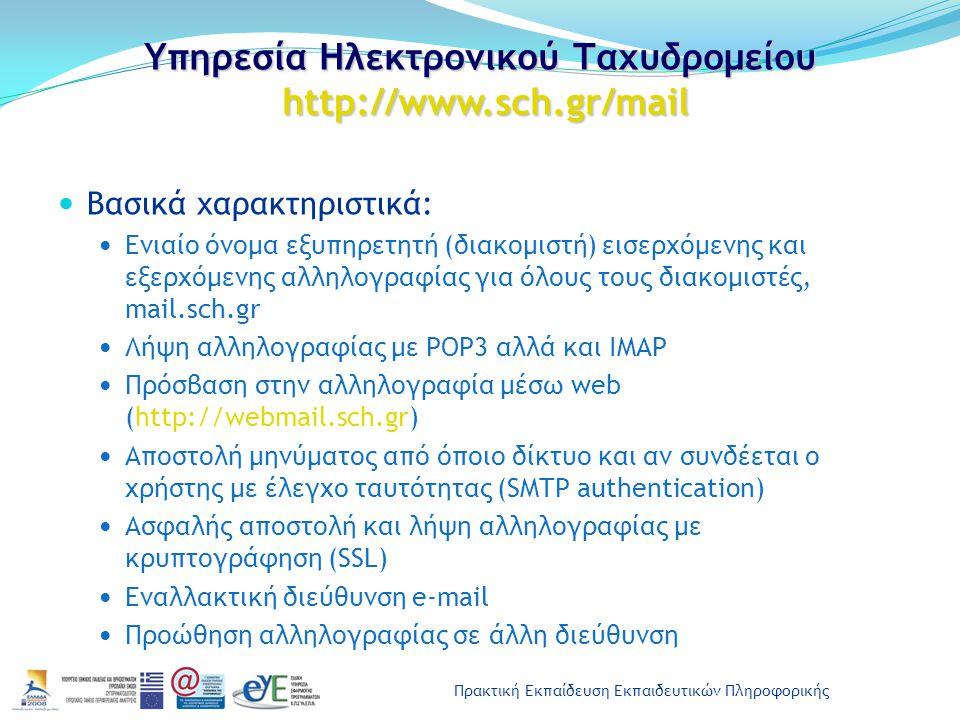 Πρακτική Εκπαίδευση Εκπαιδευτικών Πληροφορικής Υπηρεσία Ηλεκτρονικού Ταχυδρομείου http://www.sch.gr/mail Βασικά χαρακτηριστικά: Ενιαίο όνομα εξυπηρετητή (διακομιστή) εισερχόμενης και εξερχόμενης αλληλογραφίας για όλους τους διακομιστές, mail.sch.gr Λήψη αλληλογραφίας με POP3 αλλά και IMAP Πρόσβαση στην αλληλογραφία μέσω web (http://webmail.sch.gr) Αποστολή μηνύματος από όποιο δίκτυο και αν συνδέεται ο χρήστης με έλεγχο ταυτότητας (SMTP authentication) Ασφαλής αποστολή και λήψη αλληλογραφίας με κρυπτογράφηση (SSL) Εναλλακτική διεύθυνση e-mail Προώθηση αλληλογραφίας σε άλλη διεύθυνση