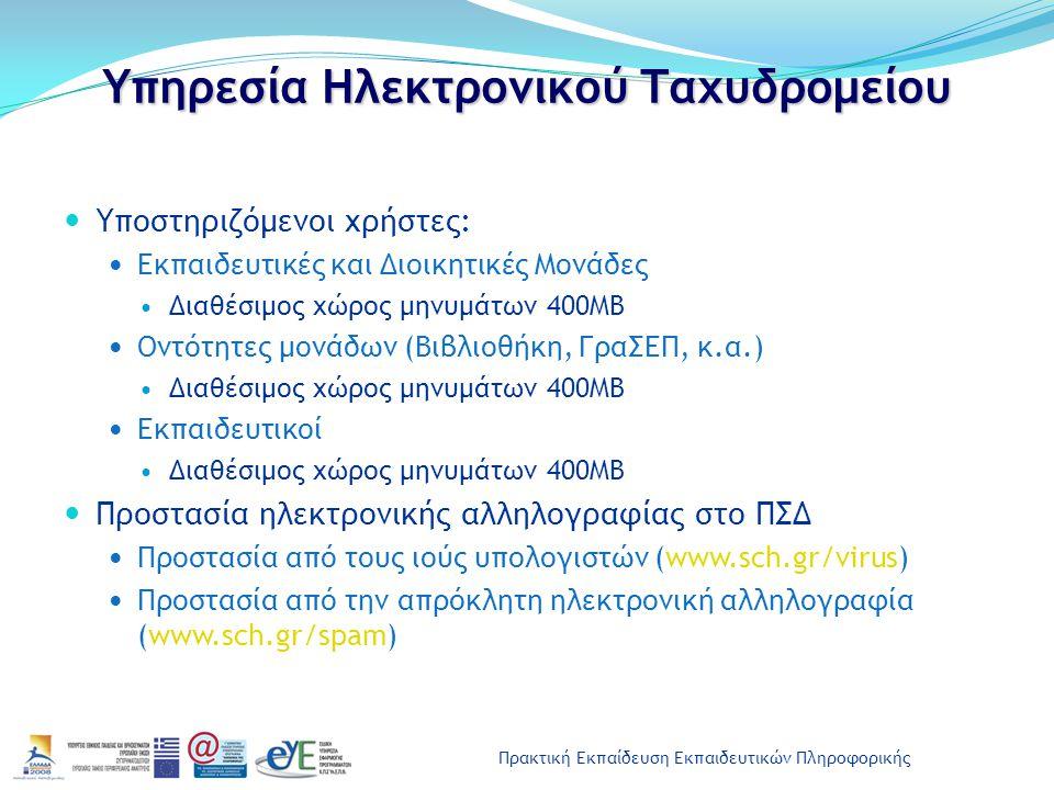 Πρακτική Εκπαίδευση Εκπαιδευτικών Πληροφορικής Υπηρεσία Ηλεκτρονικού Ταχυδρομείου Υποστηριζόμενοι χρήστες: Εκπαιδευτικές και Διοικητικές Μονάδες Διαθέσιμος χώρος μηνυμάτων 400ΜΒ Οντότητες μονάδων (Βιβλιοθήκη, ΓραΣΕΠ, κ.α.) Διαθέσιμος χώρος μηνυμάτων 400ΜΒ Εκπαιδευτικοί Διαθέσιμος χώρος μηνυμάτων 400ΜΒ Προστασία ηλεκτρονικής αλληλογραφίας στο ΠΣΔ Προστασία από τους ιούς υπολογιστών (www.sch.gr/virus) Προστασία από την απρόκλητη ηλεκτρονική αλληλογραφία (www.sch.gr/spam)