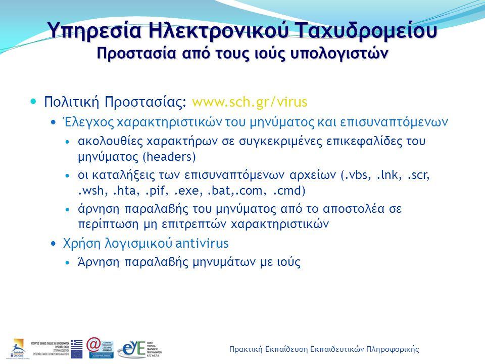 Πρακτική Εκπαίδευση Εκπαιδευτικών Πληροφορικής Υπηρεσία Ηλεκτρονικού Ταχυδρομείου Προστασία από τους ιούς υπολογιστών Πολιτική Προστασίας: www.sch.gr/virus Έλεγχος χαρακτηριστικών του μηνύματος και επισυναπτόμενων ακολουθίες χαρακτήρων σε συγκεκριμένες επικεφαλίδες του μηνύματος (headers) οι καταλήξεις των επισυναπτόμενων αρχείων (.vbs,.lnk,.scr,.wsh,.hta,.pif,.exe,.bat,.com,.cmd) άρνηση παραλαβής του μηνύματος από το αποστολέα σε περίπτωση μη επιτρεπτών χαρακτηριστικών Χρήση λογισμικού antivirus Άρνηση παραλαβής μηνυμάτων με ιούς