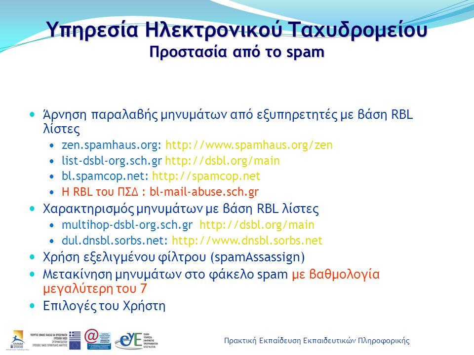 Πρακτική Εκπαίδευση Εκπαιδευτικών Πληροφορικής Υπηρεσία Ηλεκτρονικού Ταχυδρομείου Προστασία από το spam Άρνηση παραλαβής μηνυμάτων από εξυπηρετητές με βάση RBL λίστες zen.spamhaus.org: http://www.spamhaus.org/zen list-dsbl-org.sch.gr http://dsbl.org/main bl.spamcop.net: http://spamcop.net Η RBL του ΠΣΔ : bl-mail-abuse.sch.gr Χαρακτηρισμός μηνυμάτων με βάση RBL λίστες multihop-dsbl-org.sch.gr http://dsbl.org/main dul.dnsbl.sorbs.net: http://www.dnsbl.sorbs.net Χρήση εξελιγμένου φίλτρου (spamAssassign) Μετακίνηση μηνυμάτων στο φάκελο spam με βαθμολογία μεγαλύτερη του 7 Επιλογές του Χρήστη