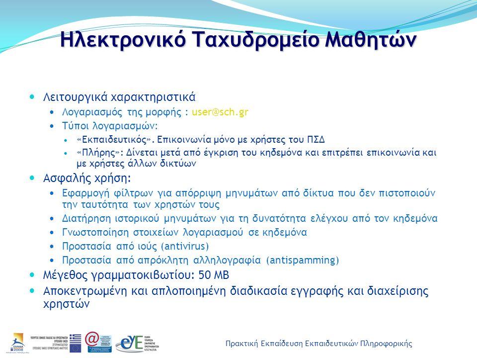 Πρακτική Εκπαίδευση Εκπαιδευτικών Πληροφορικής Ηλεκτρονικό Ταχυδρομείο Μαθητών Τρόπος παροχής Το σχολείο δημιουργεί και διαχειρίζεται τους λογαριασμούς των μαθητών του μέσω web εφαρμογής (www.sch.gr/studentsadmin) Εναλλακτικά, το σχολείο μπορεί να επιτρέψει στους μαθητές του την καταχώρηση στοιχείων από τους ίδιους από το http://students.sch.gr Ο εκπαιδευτικός ελέγχει και πιστοποιεί την ορθότητα των στοιχείων εγγραφής Πρόσβαση Μέσω της μαθητικής πύλης http://students.sch.gr (Ενότητα: Υπηρεσίες / Αλληλογραφία και Οργάνωση) Μέσω του URL: http://webmail.sch.gr Με τη χρήση προγραμμάτων διαχείρισης ηλεκτρονικής αλληλογραφίας, π.χ.
