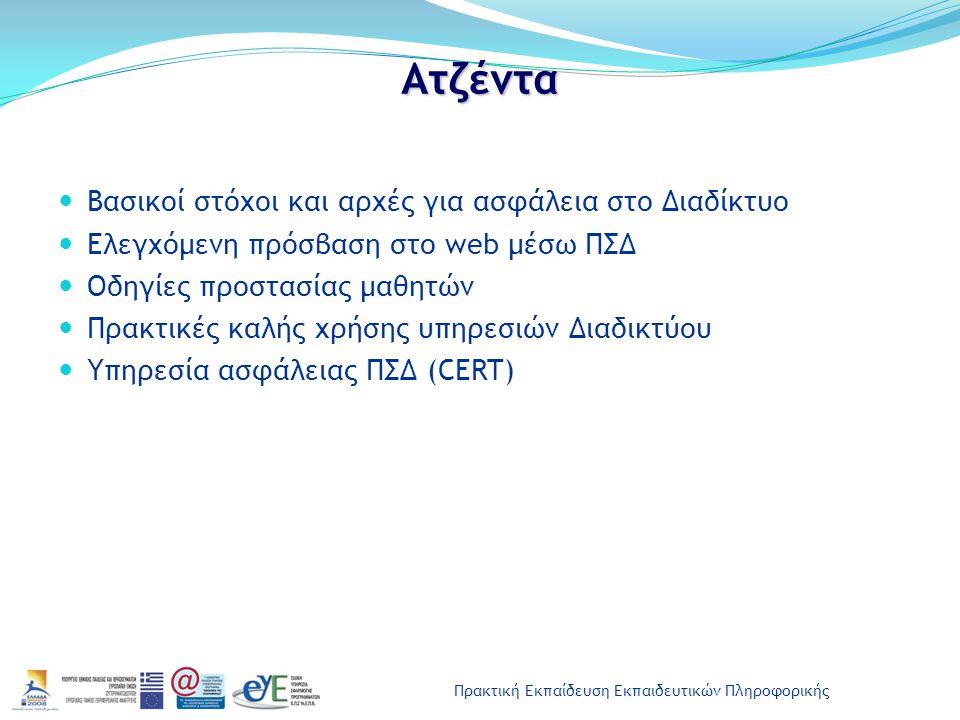 Πρακτική Εκπαίδευση Εκπαιδευτικών Πληροφορικής Ατζέντα Βασικοί στόχοι και αρχές για ασφάλεια στο Διαδίκτυο Ελεγχόμενη πρόσβαση στο web μέσω ΠΣΔ Οδηγίες προστασίας μαθητών Πρακτικές καλής χρήσης υπηρεσιών Διαδικτύου Υπηρεσία ασφάλειας ΠΣΔ (CERT)