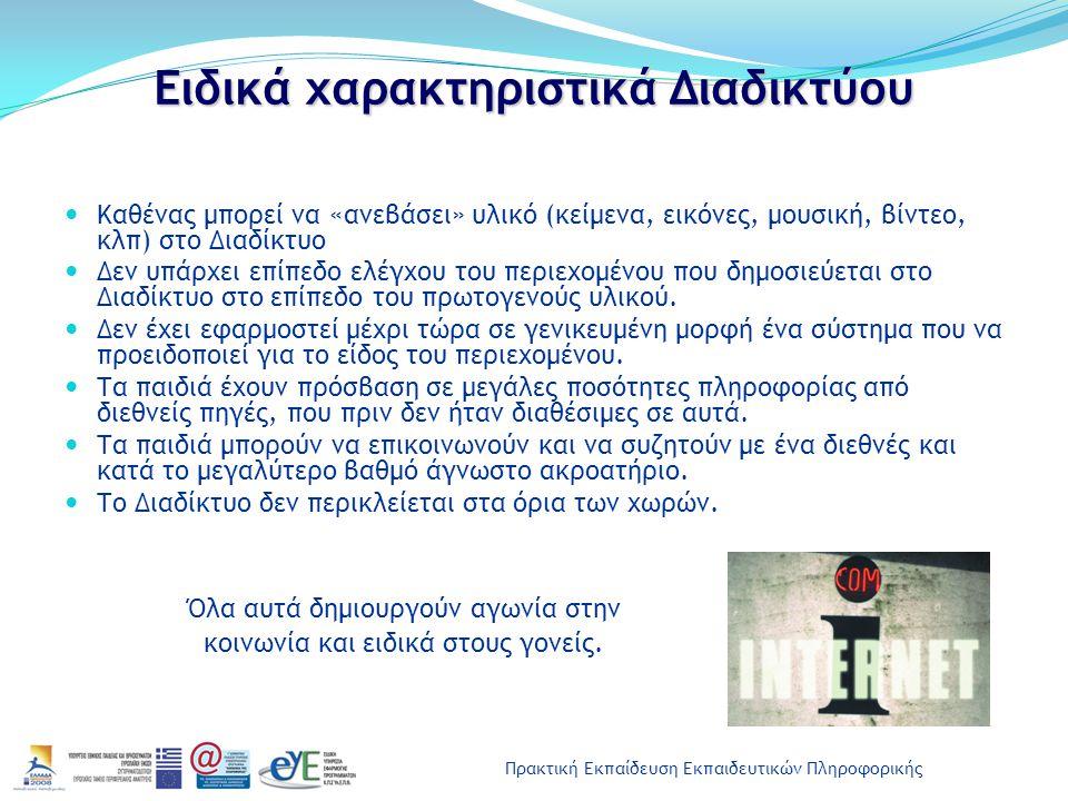 Πρακτική Εκπαίδευση Εκπαιδευτικών Πληροφορικής Δυνητικά επιβλαβές περιεχόμενο (για ανήλικους) Δικτυακοί τόποι και εφαρμογές του Διαδικτύου που περιέχουν: Πορνογραφία και ειδικά παιδική Τυχερά παιχνίδια Προπαγάνδα ναρκωτικών και αλκοόλ Προπαγάνδα υπέρ του ρατσισμού Προπαγάνδα βίας, μίσους και επιθετικής συμπεριφοράς Προπαγάνδα προμήθειας και χρήσης όπλων Διαφημιστικό υλικό Πληροφορίες για παραβιάσεις ασφαλείας υπολογιστικών συστημάτων και για κωδικούς πρόσβασης σε προγράμματα χωρίς νόμιμη άδεια Ανεξέλεγκτη επαφή με ενήλικους (που συνήθως υποδύονται ότι είναι ανήλικοι)