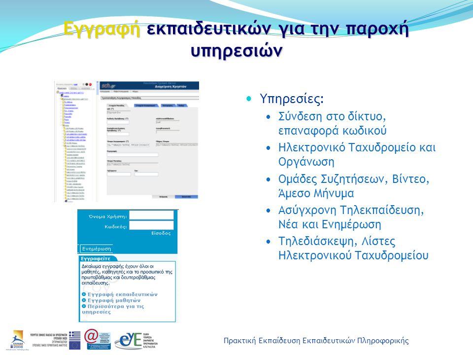 Πρακτική Εκπαίδευση Εκπαιδευτικών Πληροφορικής Εγγραφή εκπαιδευτικών για την παροχή υπηρεσιών Υπηρεσίες: Σύνδεση στο δίκτυο, επαναφορά κωδικού Ηλεκτρονικό Ταχυδρομείο και Οργάνωση Ομάδες Συζητήσεων, Βίντεο, Άμεσο Μήνυμα Ασύγχρονη Τηλεκπαίδευση, Νέα και Ενημέρωση Τηλεδιάσκεψη, Λίστες Ηλεκτρονικού Ταχυδρομείου