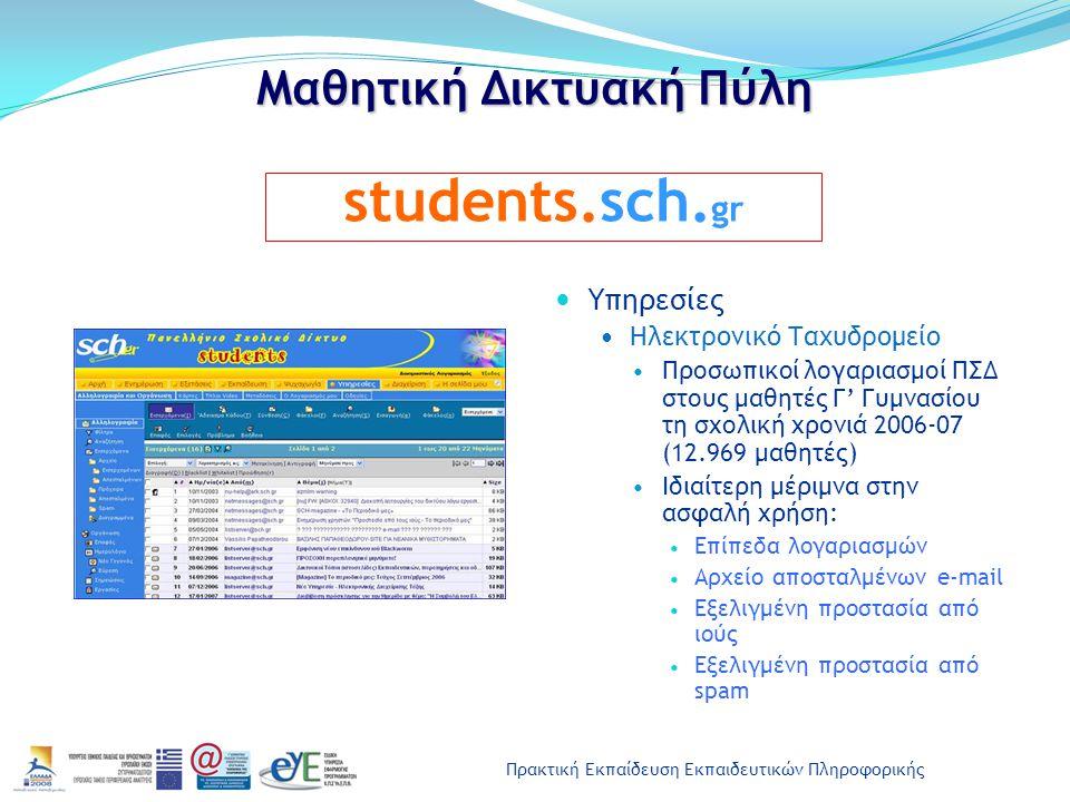 Πρακτική Εκπαίδευση Εκπαιδευτικών Πληροφορικής Μαθητική Δικτυακή Πύλη Υπηρεσίες Ηλεκτρονικό Ταχυδρομείο Προσωπικοί λογαριασμοί ΠΣΔ στους μαθητές Γ' Γυμνασίου τη σχολική χρονιά 2006-07 (12.969 μαθητές) Ιδιαίτερη μέριμνα στην ασφαλή χρήση: Επίπεδα λογαριασμών Αρχείο αποσταλμένων e-mail Εξελιγμένη προστασία από ιούς Εξελιγμένη προστασία από spam students.sch.