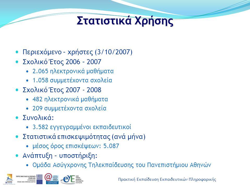Πρακτική Εκπαίδευση Εκπαιδευτικών Πληροφορικής Στατιστικά Χρήσης Περιεχόμενο – χρήστες (3/10/2007) Σχολικό Έτος 2006 – 2007 2.065 ηλεκτρονικά μαθήματα 1.058 συμμετέχοντα σχολεία Σχολικό Έτος 2007 - 2008 482 ηλεκτρονικά μαθήματα 209 συμμετέχοντα σχολεία Συνολικά: 3.582 εγγεγραμμένοι εκπαιδευτικοί Στατιστικά επισκεψιμότητας (ανά μήνα) μέσος όρος επισκέψεων: 5.087 Ανάπτυξη – υποστήριξη: Ομάδα Ασύγχρονης Τηλεκπαίδευσης του Πανεπιστήμιου Αθηνών