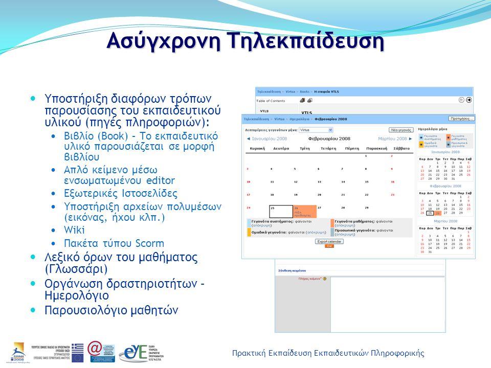 Πρακτική Εκπαίδευση Εκπαιδευτικών Πληροφορικής Ασύγχρονη Τηλεκπαίδευση Υποστήριξη διαφόρων τρόπων παρουσίασης του εκπαιδευτικού υλικού (πηγές πληροφοριών): Βιβλίο (Book) – Το εκπαιδευτικό υλικό παρουσιάζεται σε μορφή βιβλίου Απλό κείμενο μέσω ενσωματωμένου editor Εξωτερικές Ιστοσελίδες Υποστήριξη αρχείων πολυμέσων (εικόνας, ήχου κλπ.) Wiki Πακέτα τύπου Scorm Λεξικό όρων του μαθήματος (Γλωσσάρι) Οργάνωση δραστηριοτήτων – Ημερολόγιο Παρουσιολόγιο μαθητών