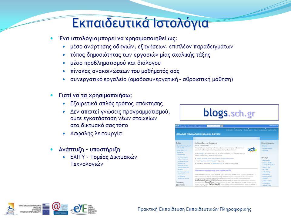 Πρακτική Εκπαίδευση Εκπαιδευτικών Πληροφορικής Εκπαιδευτικά Ιστολόγια Ένα ιστολόγιο μπορεί να χρησιμοποιηθεί ως: μέσο ανάρτησης οδηγιών, εξηγήσεων, επιπλέον παραδειγμάτων τόπος δημοσιότητας των εργασιών μίας σχολικής τάξης μέσο προβληματισμού και διάλογου πίνακας ανακοινώσεων του μαθήματός σας συνεργατικό εργαλείο (ομαδοσυνεργατική – αθροιστική μάθηση) Γιατί να τα χρησιμοποιήσω; Εξαιρετικά απλός τρόπος απόκτησης Δεν απαιτεί γνώσεις προγραμματισμού, ούτε εγκατάσταση νέων στοιχείων στο δικτυακό σας τόπο Ασφαλής λειτουργία Ανάπτυξη – υποστήριξη ΕΑΙΤΥ – Τομέας Δικτυακών Τεχνολογιών blogs.sch.gr