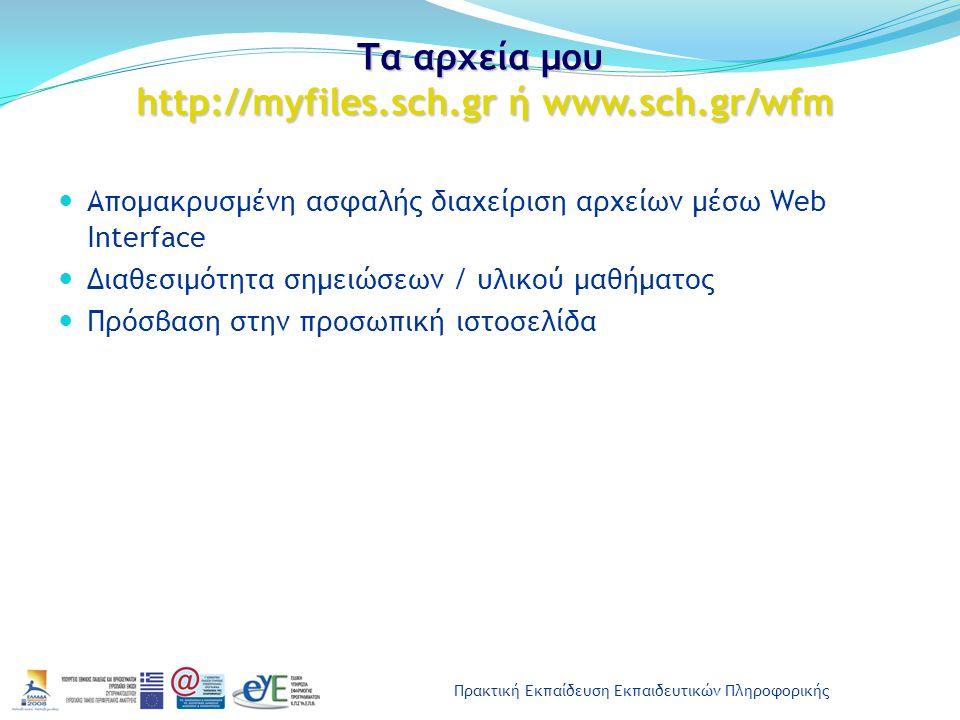 Πρακτική Εκπαίδευση Εκπαιδευτικών Πληροφορικής Τα αρχεία μου http://myfiles.sch.gr ή www.sch.gr/wfm Απομακρυσμένη ασφαλής διαχείριση αρχείων μέσω Web Interface Διαθεσιμότητα σημειώσεων / υλικού μαθήματος Πρόσβαση στην προσωπική ιστοσελίδα