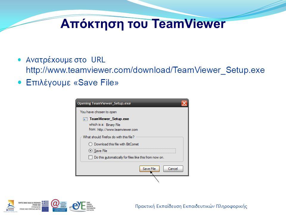 Πρακτική Εκπαίδευση Εκπαιδευτικών Πληροφορικής Απόκτηση του TeamViewer Ανατρέχουμε στο URL http://www.teamviewer.com/download/TeamViewer_Setup.exe Επι