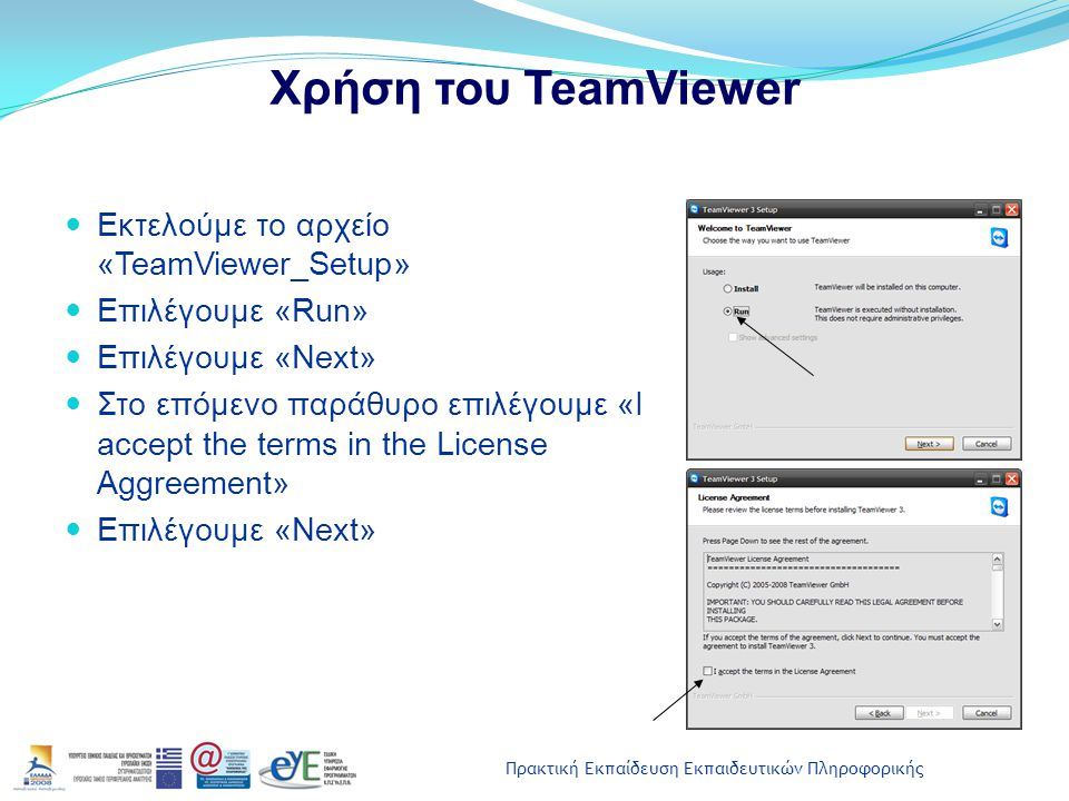 Πρακτική Εκπαίδευση Εκπαιδευτικών Πληροφορικής Χρήση του TeamViewer Εκτελούμε το αρχείο «TeamViewer_Setup» Επιλέγουμε «Run» Επιλέγουμε «Next» Στο επόμ