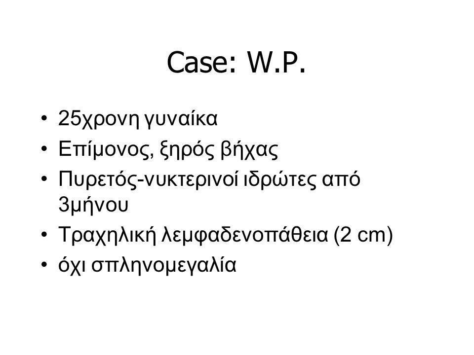 Case: W.P. 25χρονη γυναίκα Επίμονος, ξηρός βήχας Πυρετός-νυκτερινοί ιδρώτες από 3μήνου Τραχηλική λεμφαδενοπάθεια (2 cm) όχι σπληνομεγαλία