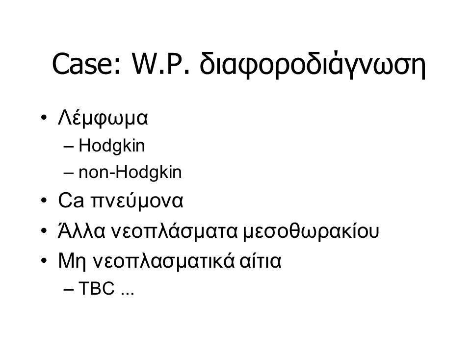 Case: W.P. διαφοροδιάγνωση Λέμφωμα –Hodgkin –non-Hodgkin Ca πνεύμονα Άλλα νεοπλάσματα μεσοθωρακίου Μη νεοπλασματικά αίτια –TBC...