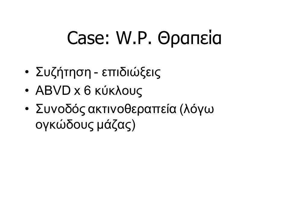 Case: W.P. Θραπεία Συζήτηση - επιδιώξεις ABVD x 6 κύκλους Συνοδός ακτινοθεραπεία (λόγω ογκώδους μάζας)