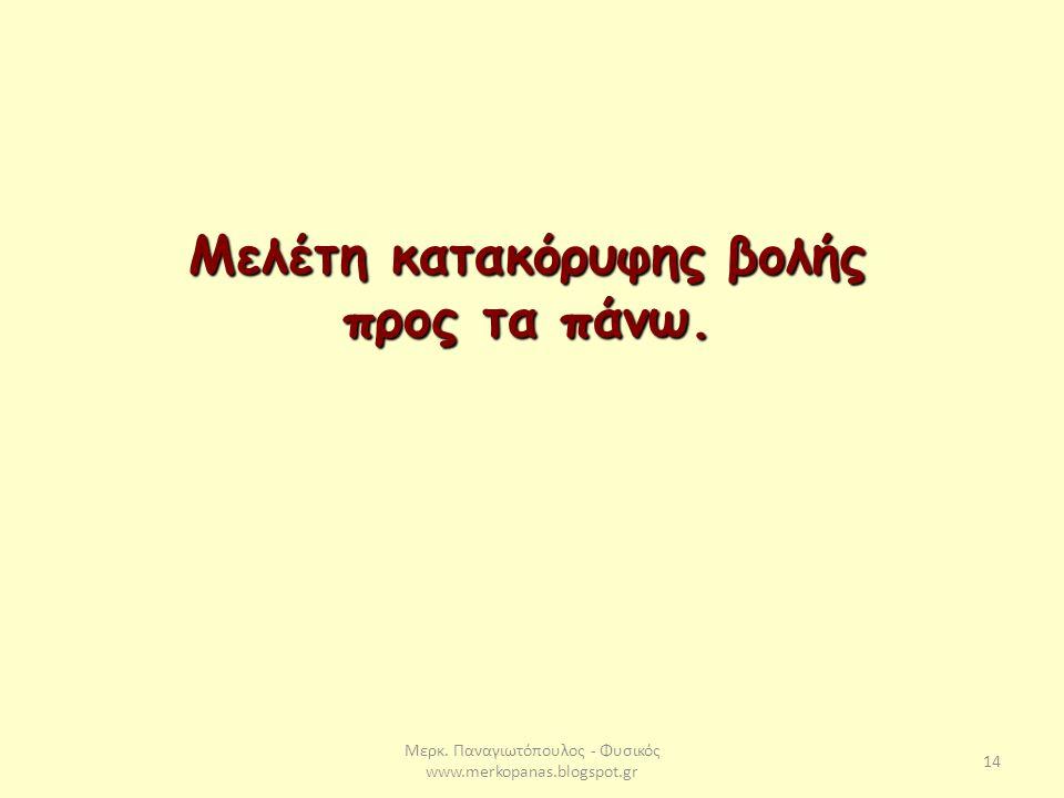 Μερκ. Παναγιωτόπουλος - Φυσικός www.merkopanas.blogspot.gr 14 Μελέτη κατακόρυφης βολής προς τα πάνω.