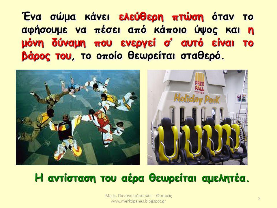 Μερκ. Παναγιωτόπουλος - Φυσικός www.merkopanas.blogspot.gr 2 Ένα σώμα κάνει ελεύθερη πτώση όταν το αφήσουμε να πέσει από κάποιο ύψος και η μόνη δύναμη