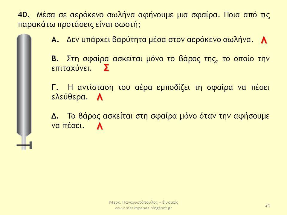 Μερκ. Παναγιωτόπουλος - Φυσικός www.merkopanas.blogspot.gr 24 40. Μέσα σε αερόκενο σωλήνα αφήνουμε μια σφαίρα. Ποια από τις παρακάτω προτάσεις είναι σ