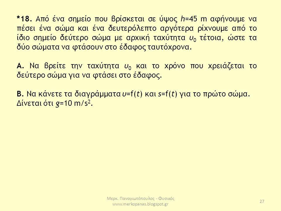 Μερκ. Παναγιωτόπουλος - Φυσικός www.merkopanas.blogspot.gr 27 *18. Από ένα σημείο που βρίσκεται σε ύψος h=45 m αφήνουμε να πέσει ένα σώμα και ένα δευτ