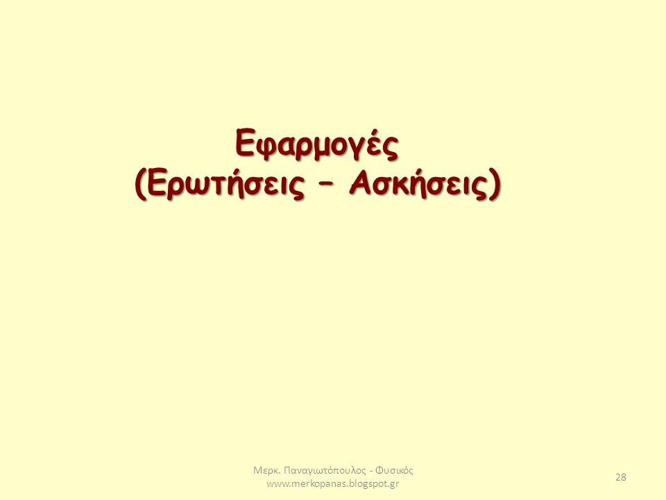 Μερκ. Παναγιωτόπουλος - Φυσικός www.merkopanas.blogspot.gr 28 Εφαρμογές (Ερωτήσεις – Ασκήσεις)
