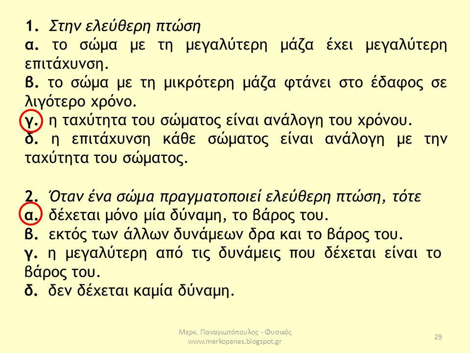 Μερκ. Παναγιωτόπουλος - Φυσικός www.merkopanas.blogspot.gr 29 1. Στην ελεύθερη πτώση α. το σώμα με τη μεγαλύτερη μάζα έχει μεγαλύτερη επιτάχυνση. β. τ