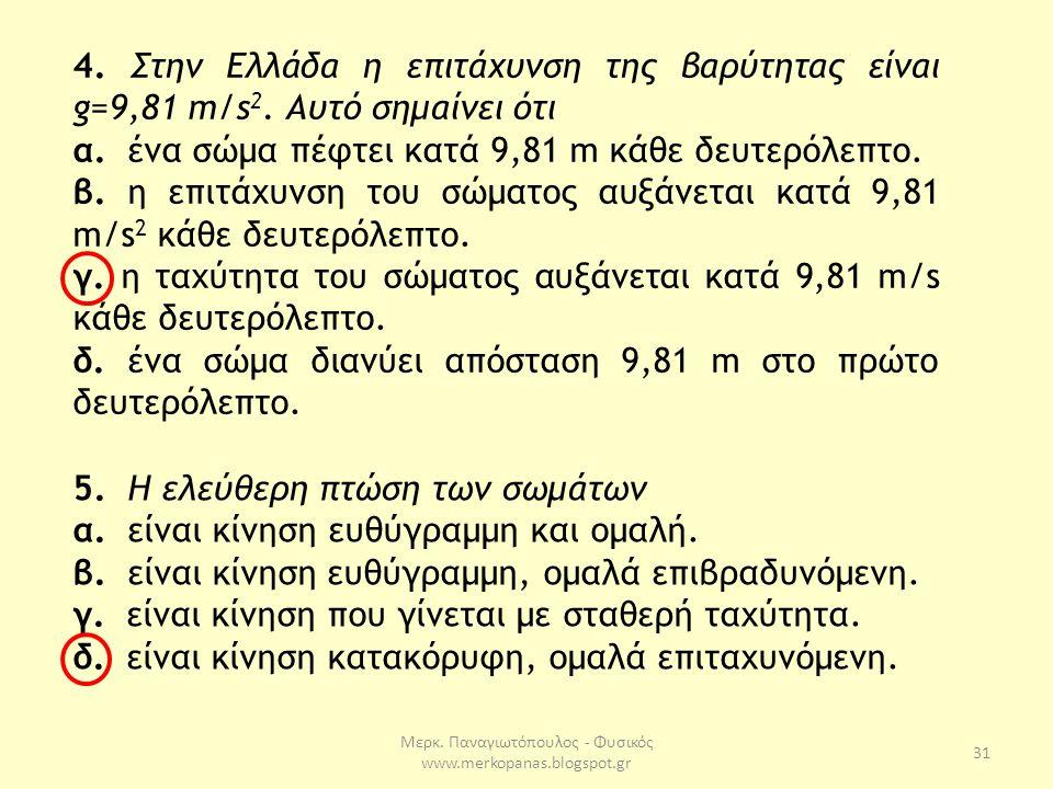 Μερκ. Παναγιωτόπουλος - Φυσικός www.merkopanas.blogspot.gr 31 4. Στην Ελλάδα η επιτάχυνση της βαρύτητας είναι g=9,81 m/s 2. Αυτό σημαίνει ότι α. ένα σ