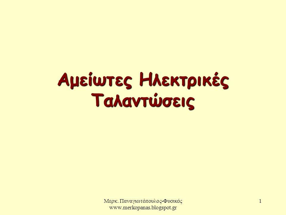 Μερκ. Παναγιωτόπουλος-Φυσικός www.merkopanas.blogspot.gr 1 Αμείωτες Ηλεκτρικές Ταλαντώσεις