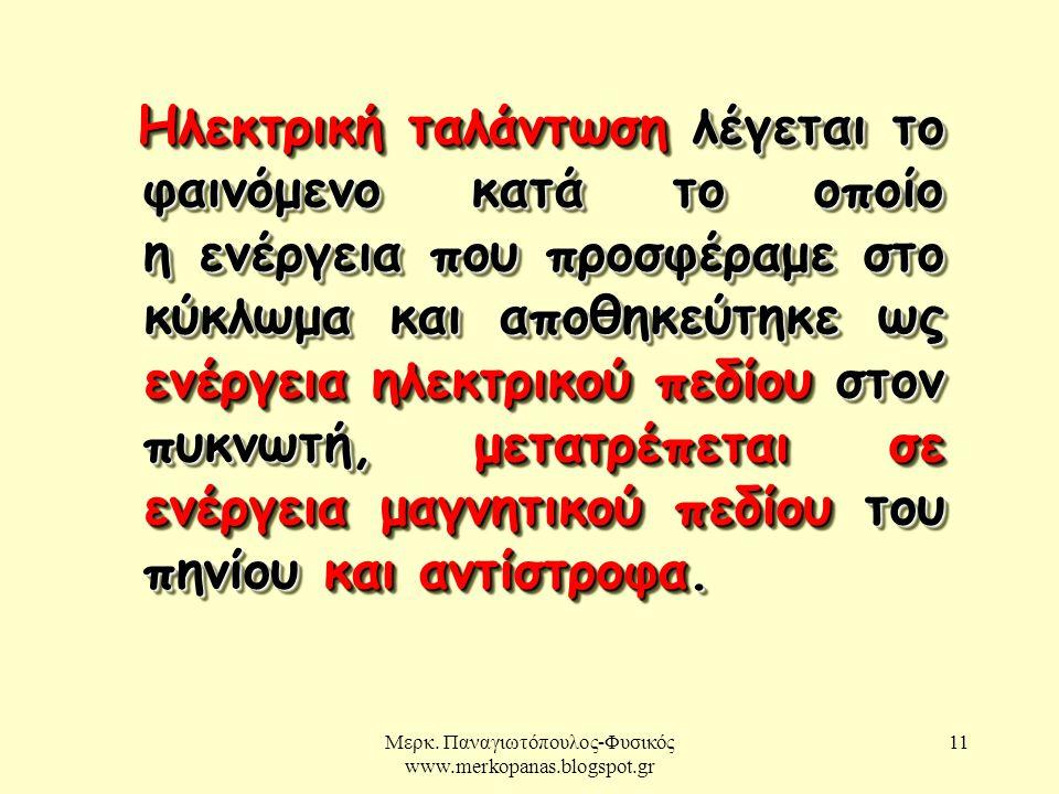Μερκ. Παναγιωτόπουλος-Φυσικός www.merkopanas.blogspot.gr 11 Ηλεκτρική ταλάντωση λέγεται το φαινόμενο κατά το οποίο η ενέργεια που προσφέραμε στο κύκλω
