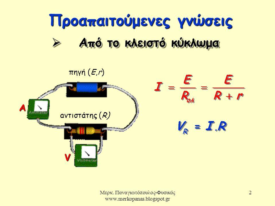 Μερκ. Παναγιωτόπουλος-Φυσικός www.merkopanas.blogspot.gr 2 Προαπαιτούμενες γνώσεις πηγή (E,r) aντιστάτης (R)  Από το κλειστό κύκλωμα Α V