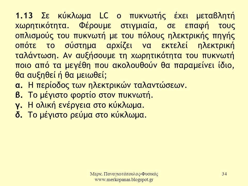 Μερκ. Παναγιωτόπουλος-Φυσικός www.merkopanas.blogspot.gr 34 1.13 Σε κύκλωµα LC ο πυκνωτής έχει µεταβλητή χωρητικότητα. Φέρουµε στιγµιαία, σε επαφή του