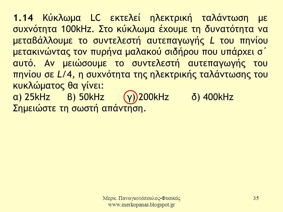 Μερκ. Παναγιωτόπουλος-Φυσικός www.merkopanas.blogspot.gr 35 1.14 Κύκλωµα LC εκτελεί ηλεκτρική ταλάντωση µε συχνότητα 100kΗz. Στο κύκλωµα έχουµε τη δυν