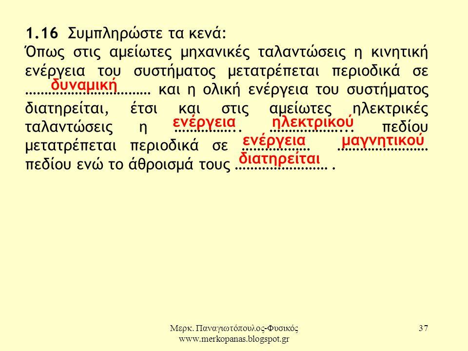 Μερκ. Παναγιωτόπουλος-Φυσικός www.merkopanas.blogspot.gr 37 1.16 Συμπληρώστε τα κενά: Όπως στις αμείωτες μηχανικές ταλαντώσεις η κινητική ενέργεια του