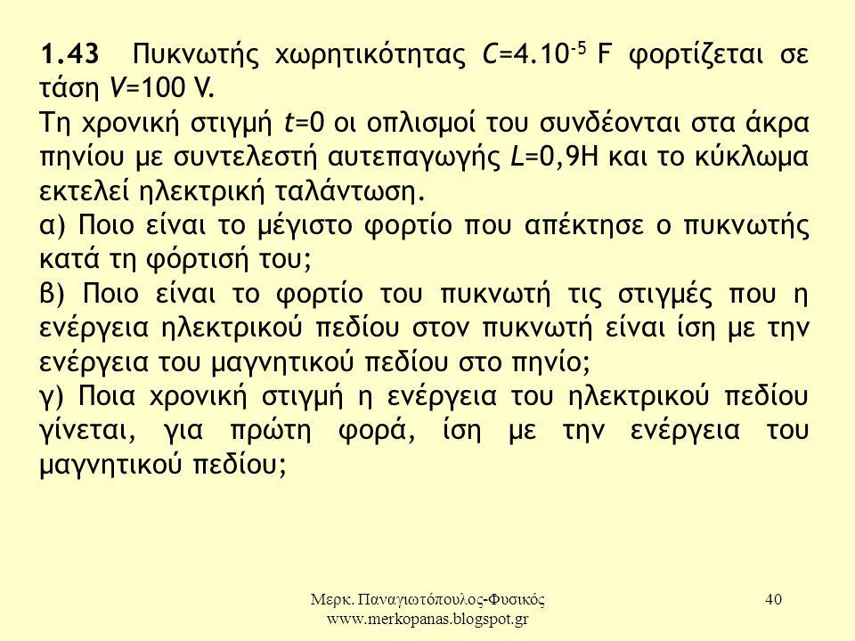 Μερκ. Παναγιωτόπουλος-Φυσικός www.merkopanas.blogspot.gr 40 1.43 Πυκνωτής χωρητικότητας C=4.10 -5 F φορτίζεται σε τάση V=100 V. Τη χρονική στιγμή t=0