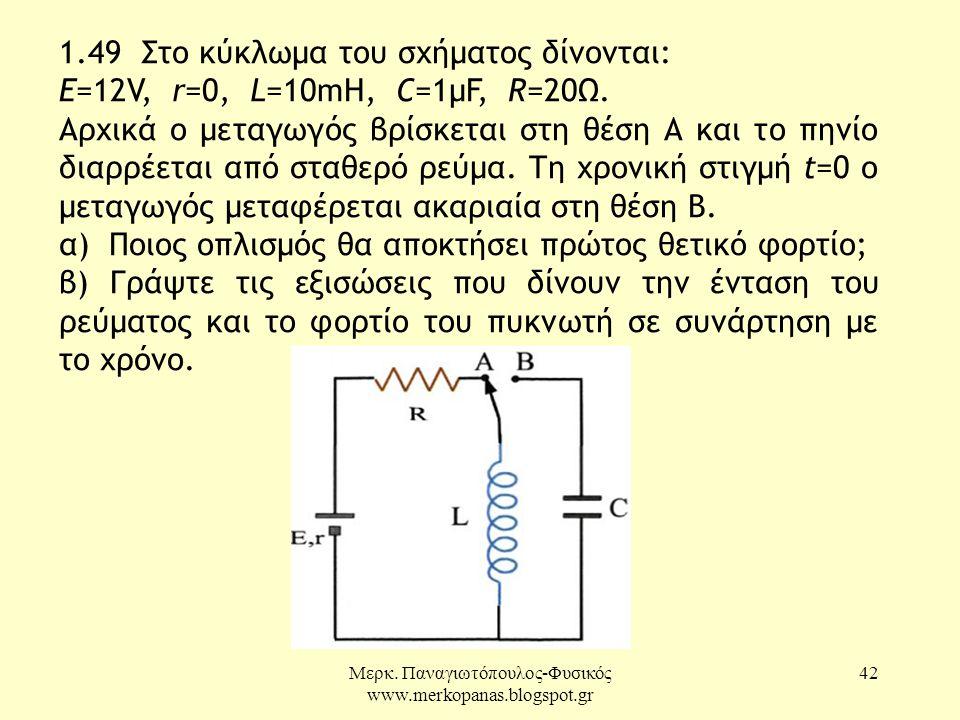 Μερκ. Παναγιωτόπουλος-Φυσικός www.merkopanas.blogspot.gr 42 1.49 Στο κύκλωμα του σχήματος δίνονται: E=12V, r=0, L=10mH, C=1μF, R=20Ω. Αρχικά ο μεταγωγ