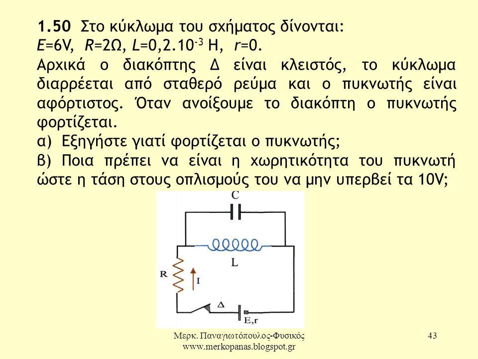 Μερκ. Παναγιωτόπουλος-Φυσικός www.merkopanas.blogspot.gr 43 1.50 Στο κύκλωμα του σχήματος δίνονται: Ε=6V, R=2Ω, L=0,2.10 -3 H, r=0. Αρχικά ο διακόπτης