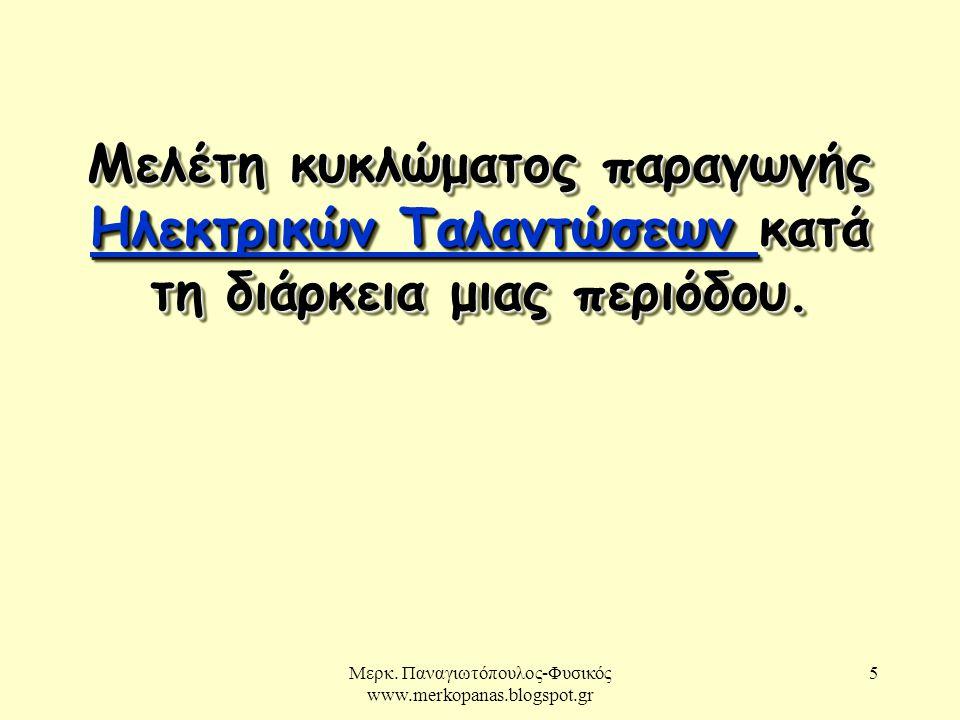 Μερκ. Παναγιωτόπουλος-Φυσικός www.merkopanas.blogspot.gr 5 Μελέτη κυκλώματος παραγωγής Ηλεκτρικών Ταλαντώσεων κατά τη διάρκεια μιας περιόδου. Ηλεκτρικ