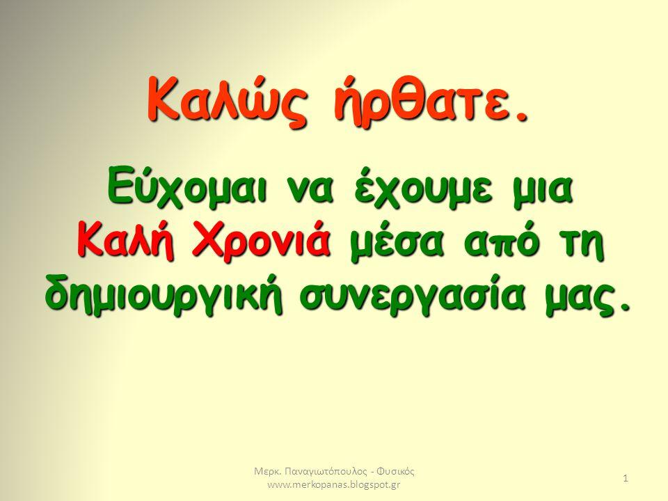 Μερκ. Παναγιωτόπουλος - Φυσικός www.merkopanas.blogspot.gr 1 Καλώς ήρθατε. Εύχομαι να έχουμε μια Καλή Χρονιά μέσα από τη δημιουργική συνεργασία μας.