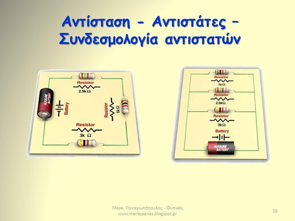 Μερκ. Παναγιωτόπουλος - Φυσικός www.merkopanas.blogspot.gr 16 Αντίσταση - Αντιστάτες – Συνδεσμολογία αντιστατών