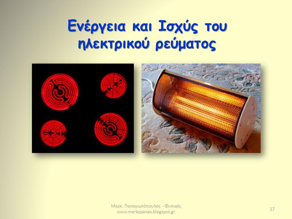 Μερκ. Παναγιωτόπουλος - Φυσικός www.merkopanas.blogspot.gr 17 Ενέργεια και Ισχύς του ηλεκτρικού ρεύματος