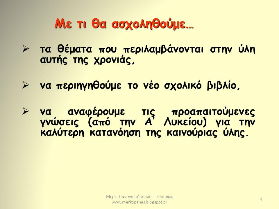 Μερκ. Παναγιωτόπουλος - Φυσικός www.merkopanas.blogspot.gr 4  τα θέματα που περιλαμβάνονται στην ύλη αυτής της χρονιάς,  να περιηγηθούμε το νέο σχολ