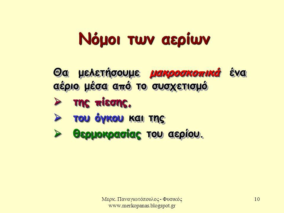 Μερκ. Παναγιωτόπουλος - Φυσικός www.merkopanas.blogspot.gr 10 Νόμοι των αερίων Θα μελετήσουμε μακροσκοπικά ένα αέριο μέσα από το συσχετισμό  της πίεσ