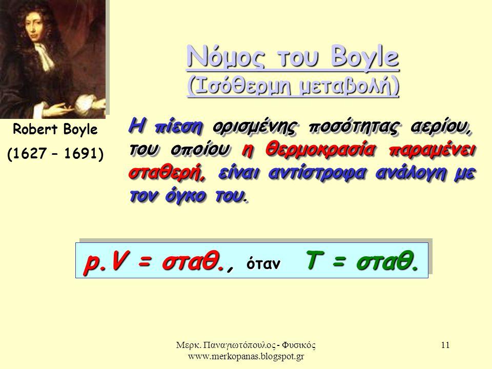 Μερκ. Παναγιωτόπουλος - Φυσικός www.merkopanas.blogspot.gr 11 Νόμος του Boyle (Ισόθερμη μεταβολή) Νόμος του Boyle (Ισόθερμη μεταβολή) Robert Boyle (16