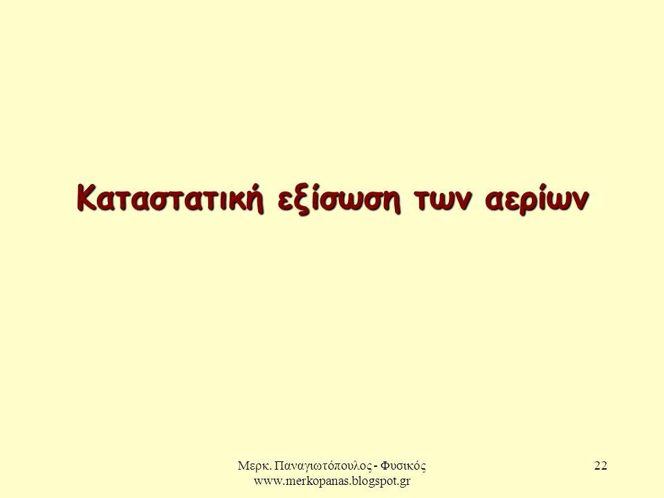 Μερκ. Παναγιωτόπουλος - Φυσικός www.merkopanas.blogspot.gr 22 Καταστατική εξίσωση των αερίων