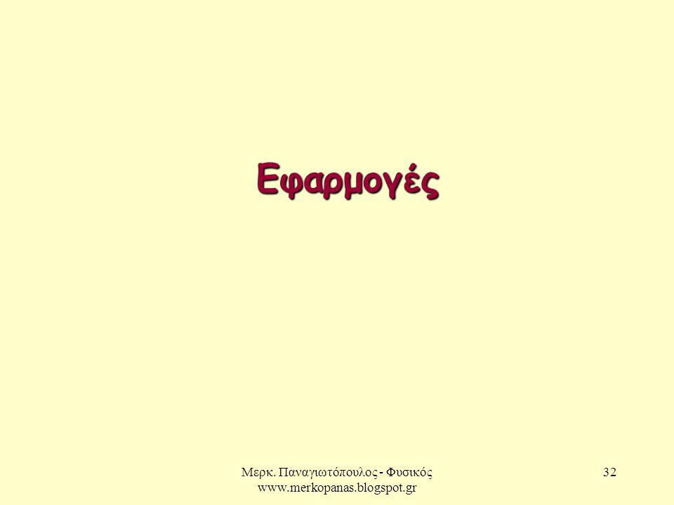 Μερκ. Παναγιωτόπουλος - Φυσικός www.merkopanas.blogspot.gr 32 Εφαρμογές